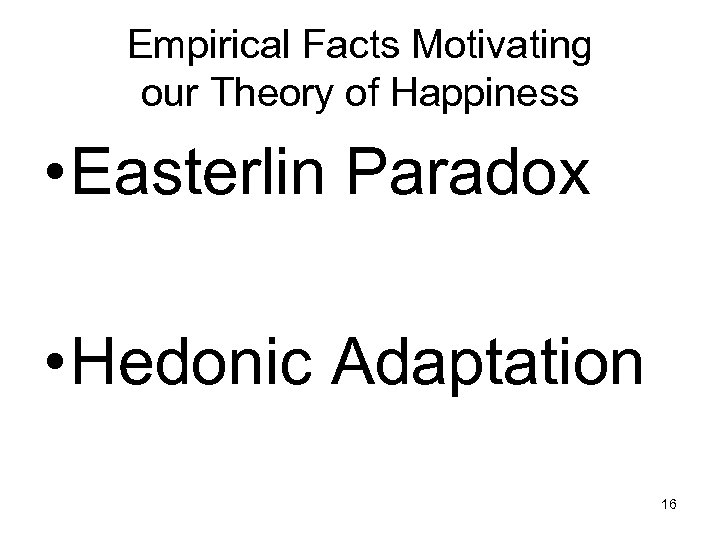 Empirical Facts Motivating our Theory of Happiness • Easterlin Paradox • Hedonic Adaptation 16
