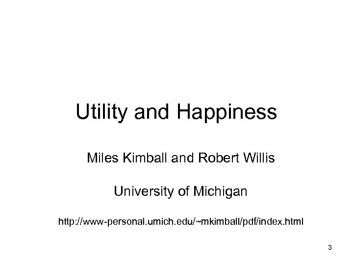 Utility and Happiness Miles Kimball and Robert Willis University of Michigan http: //www-personal. umich.