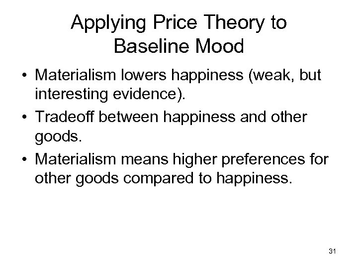 Applying Price Theory to Baseline Mood • Materialism lowers happiness (weak, but interesting evidence).