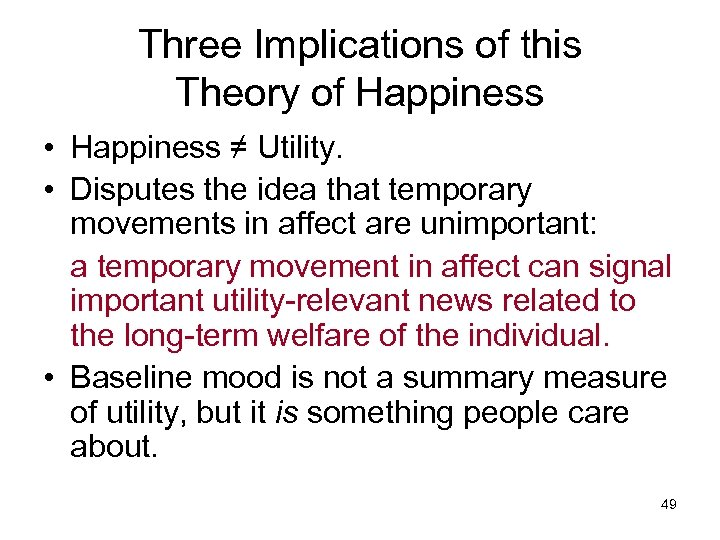 Three Implications of this Theory of Happiness • Happiness ≠ Utility. • Disputes the