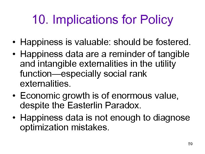 10. Implications for Policy • Happiness is valuable: should be fostered. • Happiness data
