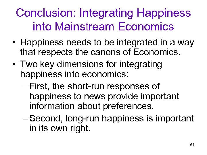 Conclusion: Integrating Happiness into Mainstream Economics • Happiness needs to be integrated in a