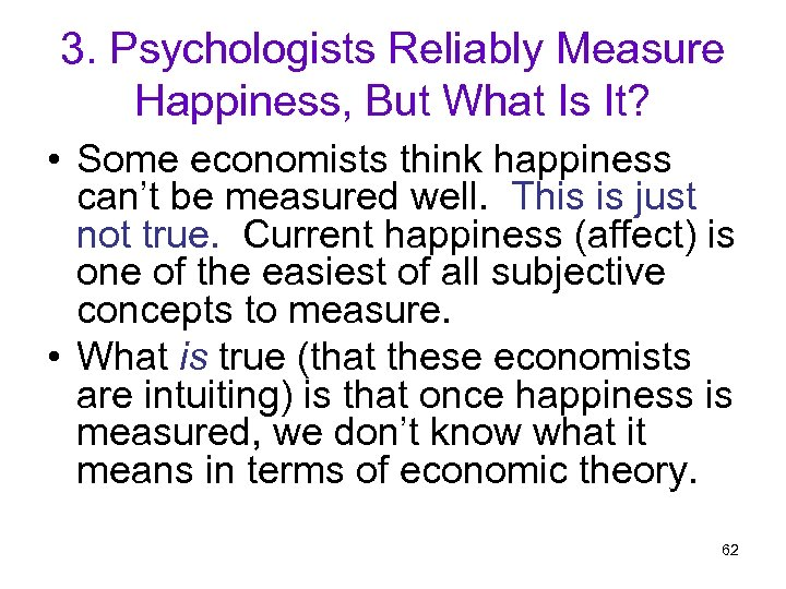 3. Psychologists Reliably Measure Happiness, But What Is It? • Some economists think happiness