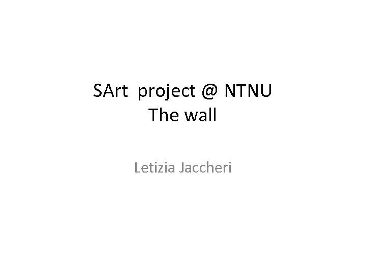 SArt project @ NTNU The wall Letizia Jaccheri