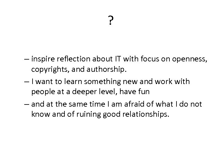 ? – inspire reflection about IT with focus on openness, copyrights, and authorship. –