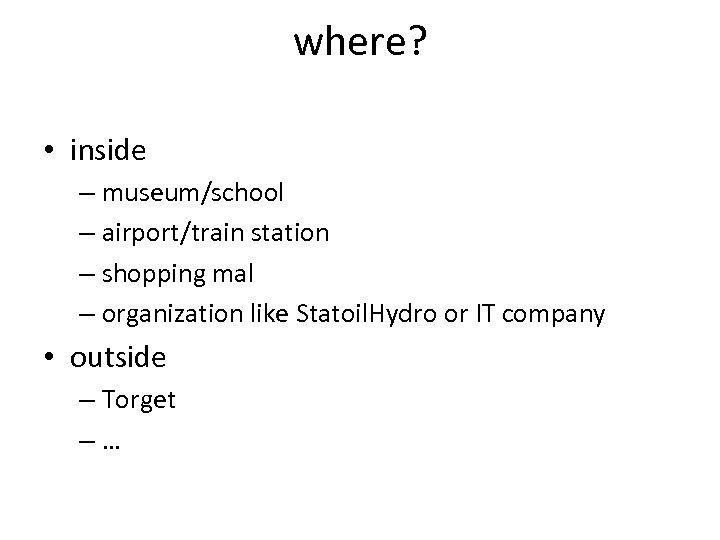 where? • inside – museum/school – airport/train station – shopping mal – organization like