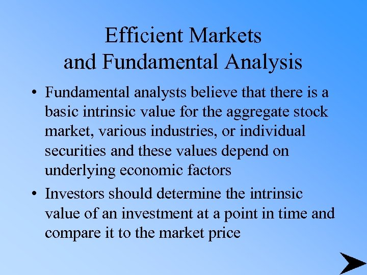 Efficient Markets and Fundamental Analysis • Fundamental analysts believe that there is a basic