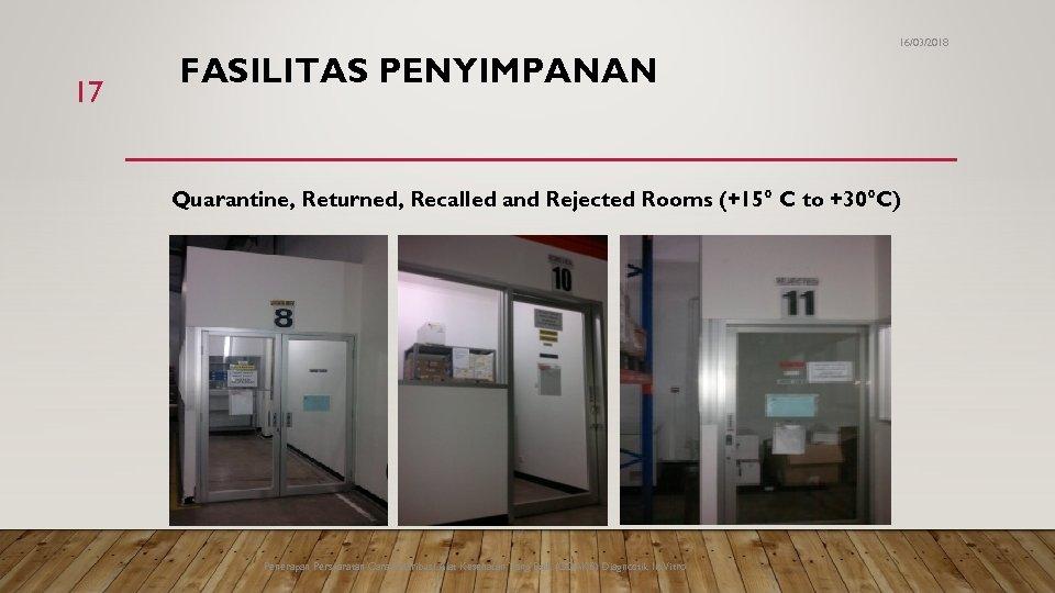 16/03/2018 17 FASILITAS PENYIMPANAN Quarantine, Returned, Recalled and Rejected Rooms (+15° C to +30°C)