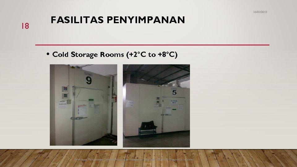 16/03/2018 18 FASILITAS PENYIMPANAN • Cold Storage Rooms (+2°C to +8°C) Penerapan Persyaratan Cara