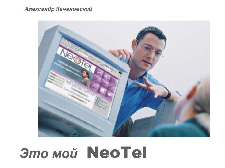 Александр Качановский Это мой Neo. Tel