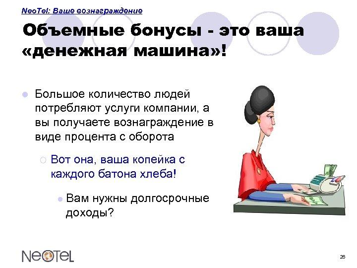 Neo. Tel: Ваше вознаграждение Объемные бонусы - это ваша «денежная машина» ! l Большое