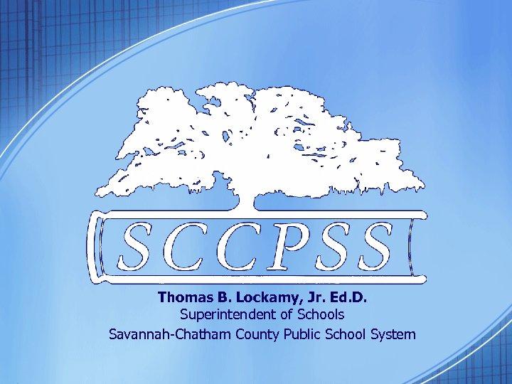 Thomas B. Lockamy, Jr. Ed. D. Superintendent of Schools Savannah-Chatham County Public School System