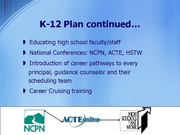 K-12 Plan continued… » Educating high school faculty/staff » National Conferences: NCPN, ACTE, HSTW