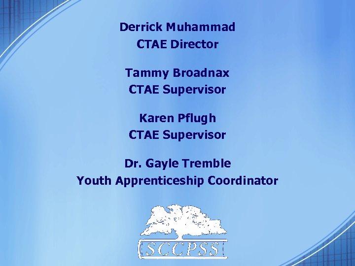Derrick Muhammad CTAE Director Tammy Broadnax CTAE Supervisor Karen Pflugh CTAE Supervisor Dr. Gayle