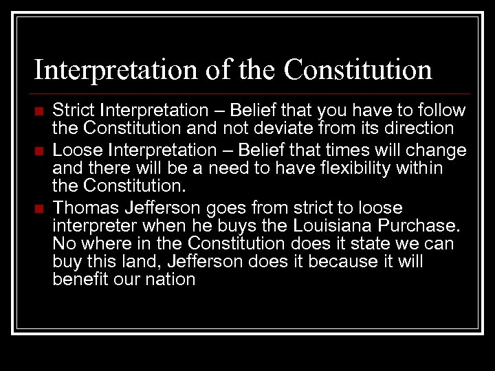Interpretation of the Constitution n Strict Interpretation – Belief that you have to follow