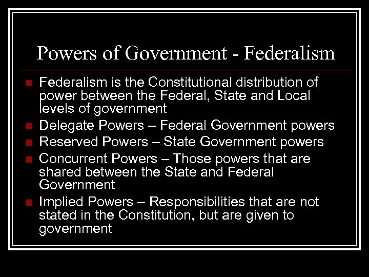 Powers of Government - Federalism n n n Federalism is the Constitutional distribution of