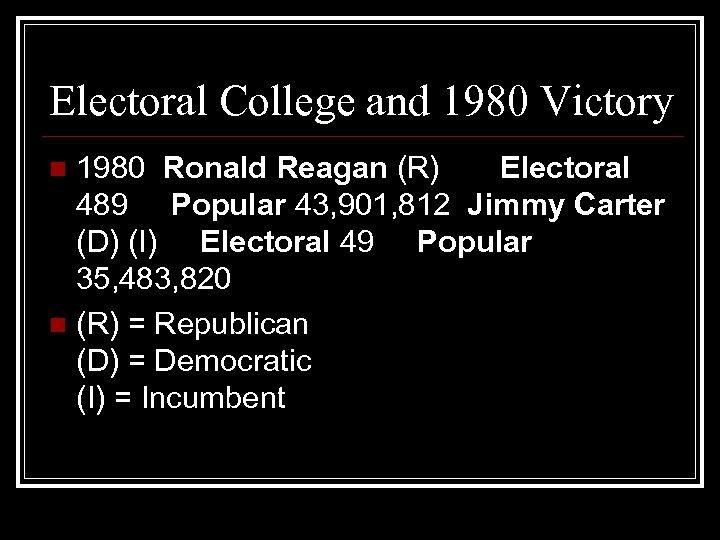 Electoral College and 1980 Victory 1980 Ronald Reagan (R) Electoral 489 Popular 43, 901,