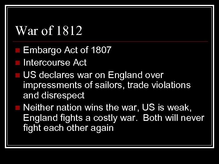 War of 1812 Embargo Act of 1807 n Intercourse Act n US declares war
