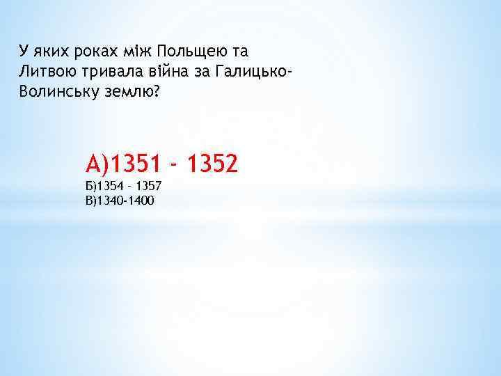 У яких роках між Польщею та Литвою тривала війна за Галицько. Волинську землю? А)1351