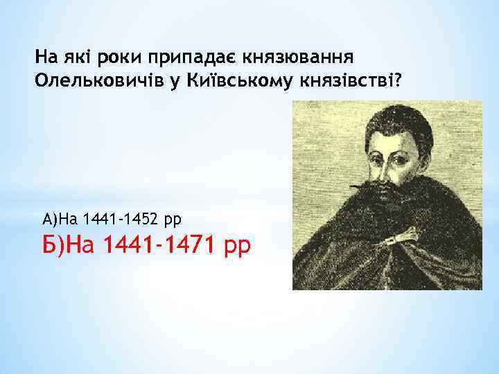 На які роки припадає князювання Олельковичів у Київському князівстві? А)На 1441 -1452 рр Б)На