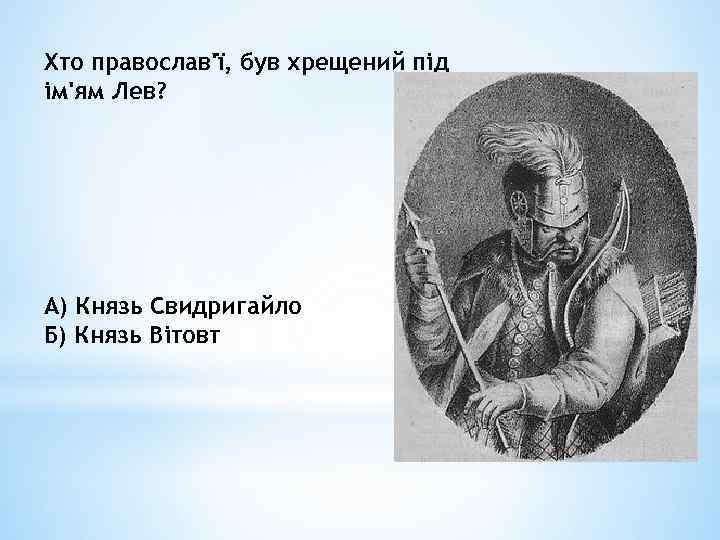 Хто православ'ї, був хрещений під ім'ям Лев? А) Князь Свидригайло Б) Князь Вітовт