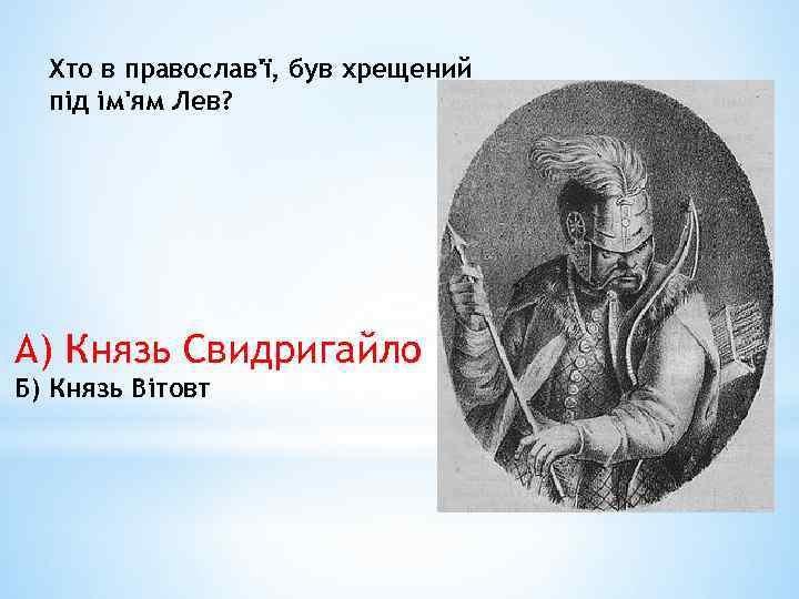 Хто в православ'ї, був хрещений під ім'ям Лев? А) Князь Свидригайло Б) Князь Вітовт