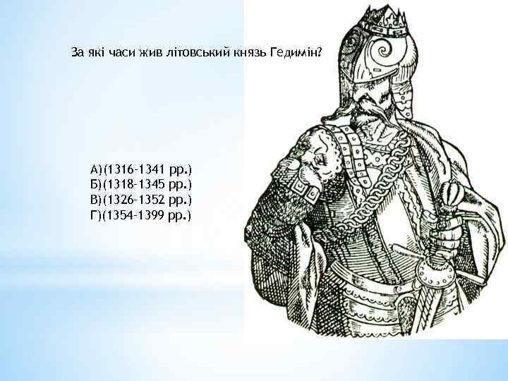 За які часи жив літовський князь Гедимін? А)(1316– 1341 рр. ) Б)(1318– 1345 рр.