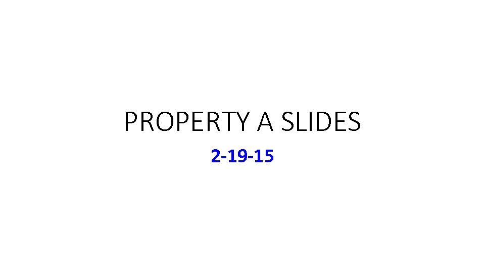 PROPERTY A SLIDES 2 -19 -15