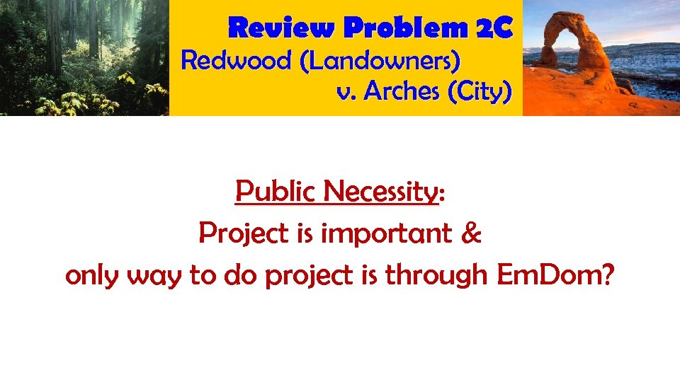 Review Problem 2 C Redwood (Landowners) v. Arches (City) Public Necessity: Project is important