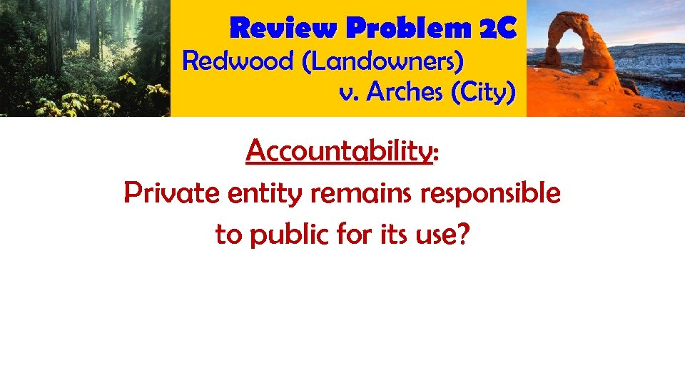 Review Problem 2 C Redwood (Landowners) v. Arches (City) Accountability: Private entity remains responsible