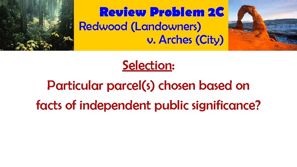Review Problem 2 C Redwood (Landowners) v. Arches (City) Selection: Particular parcel(s) chosen based