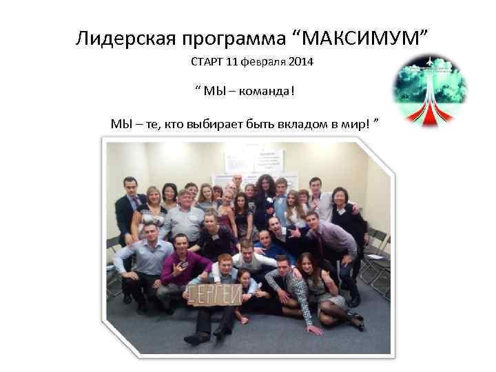 """Лидерская программа """"МАКСИМУМ"""" СТАРТ 11 февраля 2014 """" МЫ – команда! МЫ – те,"""