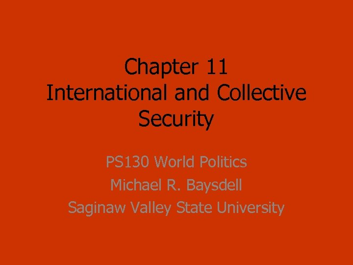 Chapter 11 International and Collective Security PS 130 World Politics Michael R. Baysdell Saginaw