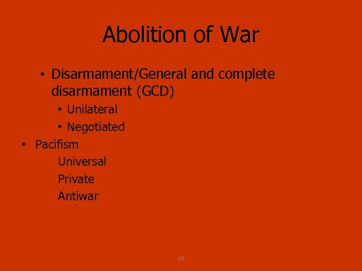 Abolition of War • Disarmament/General and complete disarmament (GCD) • Unilateral • Negotiated •