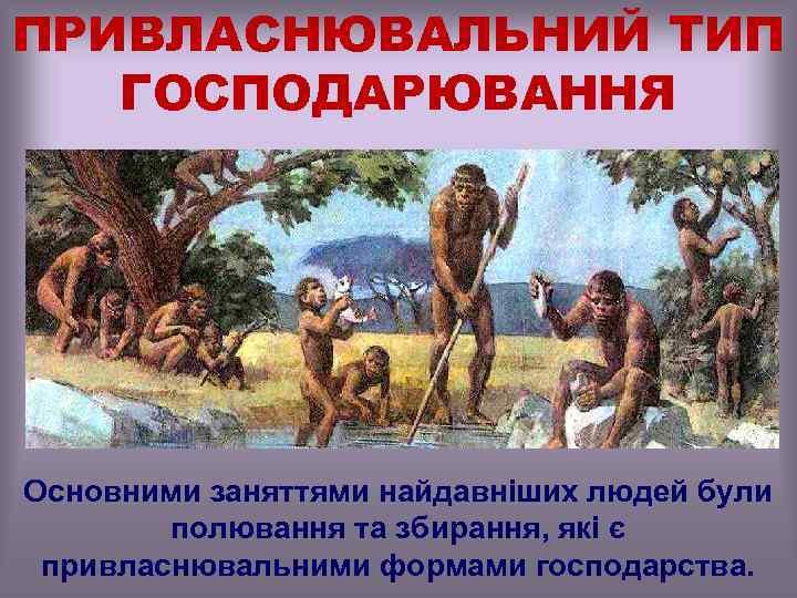 ПРИВЛАСНЮВАЛЬНИЙ ТИП ГОСПОДАРЮВАННЯ Основними заняттями найдавніших людей були полювання та збирання, які є привласнювальними