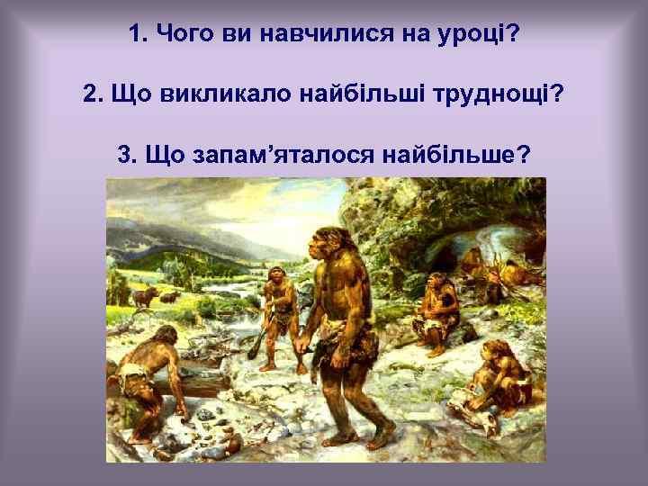 1. Чого ви навчилися на уроці? 2. Що викликало найбільші труднощі? 3. Що запам'яталося