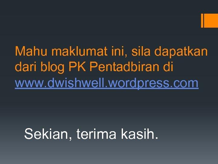 Mahu maklumat ini, sila dapatkan dari blog PK Pentadbiran di www. dwishwell. wordpress. com