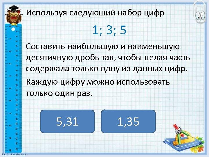 Используя следующий набор цифр 1; 3; 5 Составить наибольшую и наименьшую десятичную дробь так,