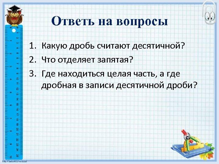 Ответь на вопросы 1. Какую дробь считают десятичной? 2. Что отделяет запятая? 3. Где