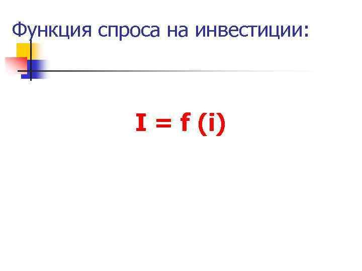 Функция спроса на инвестиции: I = f (i)