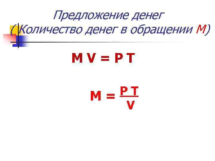 Предложение денег ( Количество денег в обращении М) MV=PТ PТ М= V