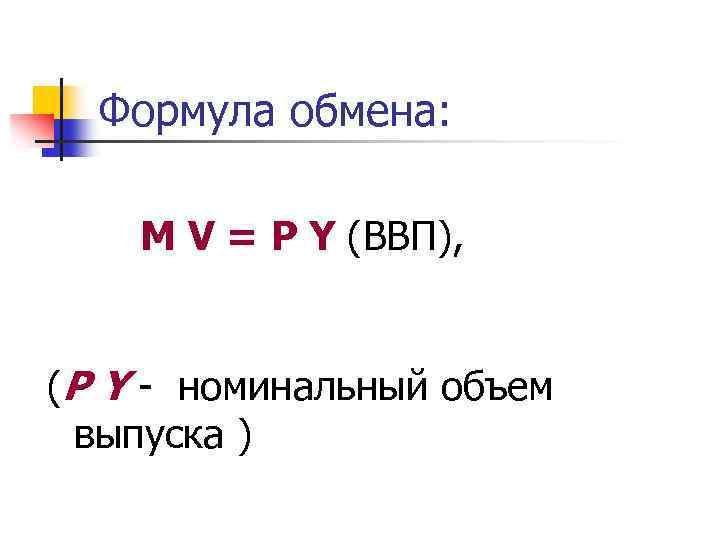 Формула обмена: М V = P Y (ВВП), (P Y - номинальный объем выпуска
