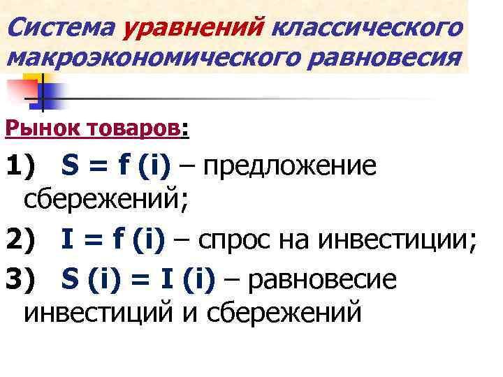 Система уравнений классического макроэкономического равновесия Рынок товаров: 1) S = f (i) – предложение