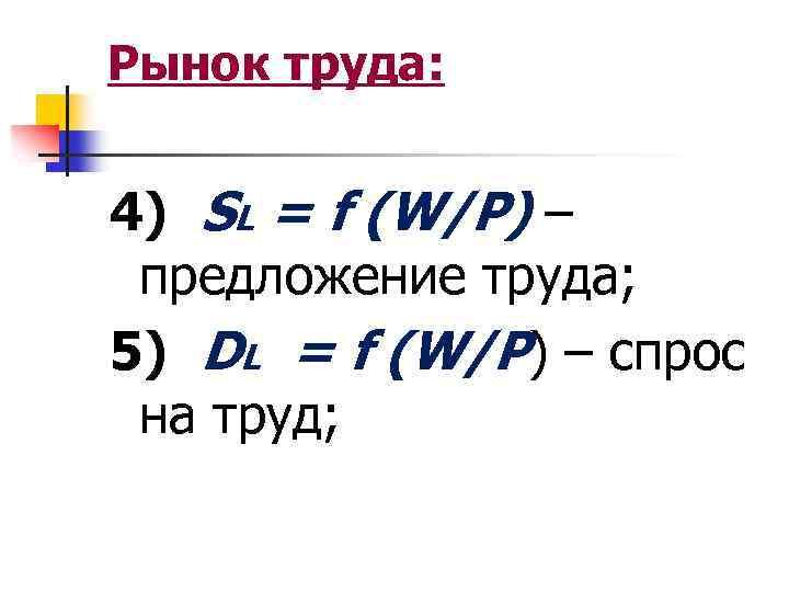 Рынок труда: 4) SL = f (W/P) – предложение труда; 5) DL = f