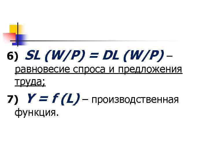 6) SL (W/P) = DL (W/P) – равновесие спроса и предложения труда; 7) Y