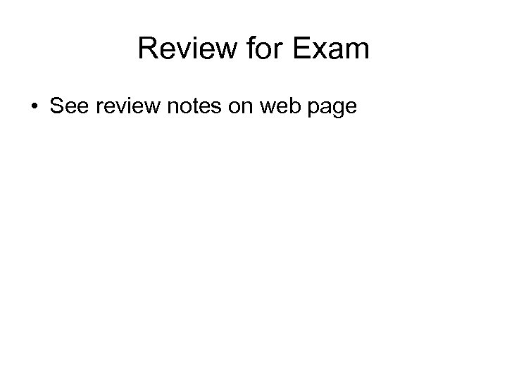 Review for Exam • See review notes on web page
