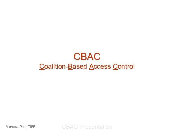 CBAC Coalition-Based Access Control Vishwas Patil, TIFR. CBAC Presentation