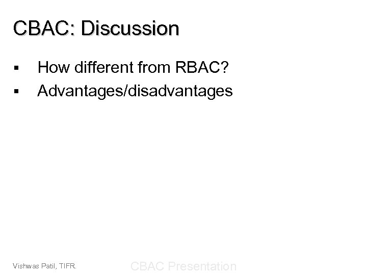 CBAC: Discussion § § How different from RBAC? Advantages/disadvantages Vishwas Patil, TIFR. CBAC Presentation