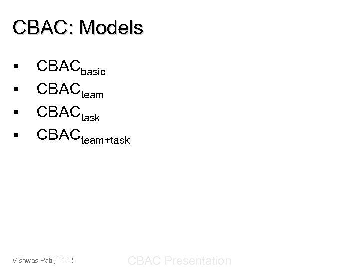 CBAC: Models § § CBACbasic CBACteam CBACtask CBACteam+task Vishwas Patil, TIFR. CBAC Presentation