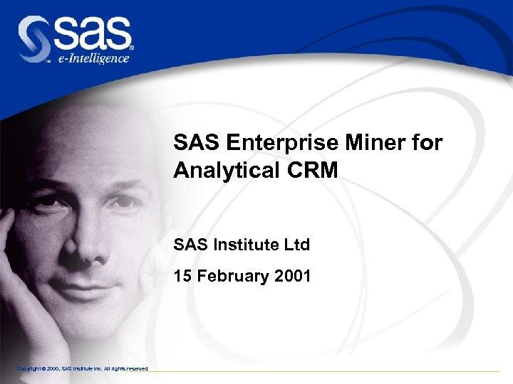 SAS Enterprise Miner for Analytical CRM SAS Institute Ltd 15 February 2001 Copyright ©